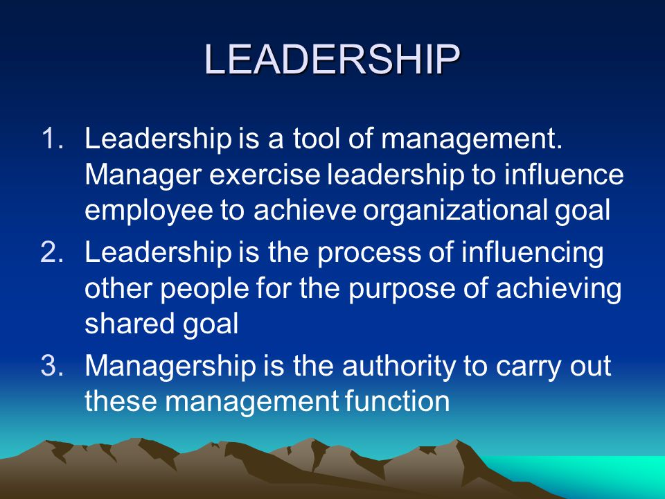 LEADERSHIP Leadership is a tool of management. Manager exercise leadership to influence employee to achieve organizational goal.