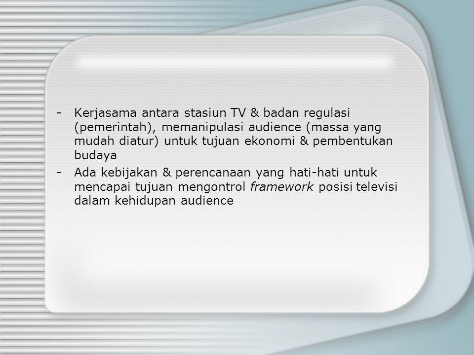Kerjasama antara stasiun TV & badan regulasi (pemerintah), memanipulasi audience (massa yang mudah diatur) untuk tujuan ekonomi & pembentukan budaya