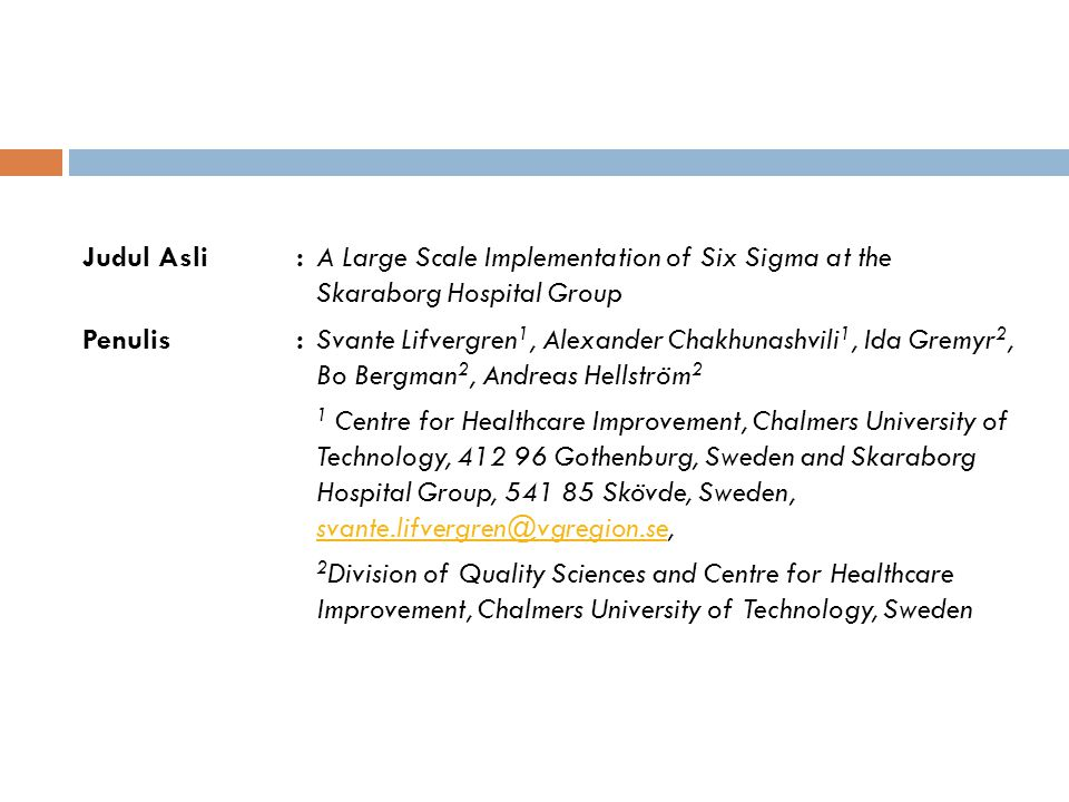 Judul Asli : A Large Scale Implementation of Six Sigma at the Skaraborg Hospital Group Penulis : Svante Lifvergren1, Alexander Chakhunashvili1, Ida Gremyr2, Bo Bergman2, Andreas Hellström2 1 Centre for Healthcare Improvement, Chalmers University of Technology, 412 96 Gothenburg, Sweden and Skaraborg Hospital Group, 541 85 Skövde, Sweden, svante.lifvergren@vgregion.se, 2Division of Quality Sciences and Centre for Healthcare Improvement, Chalmers University of Technology, Sweden