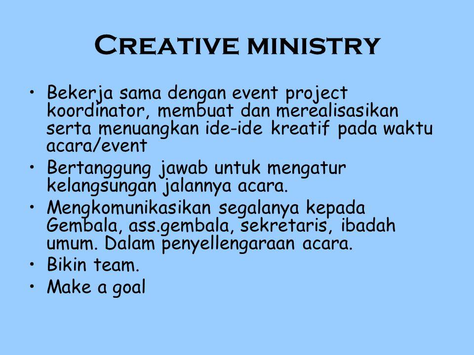 Creative ministry Bekerja sama dengan event project koordinator, membuat dan merealisasikan serta menuangkan ide-ide kreatif pada waktu acara/event.