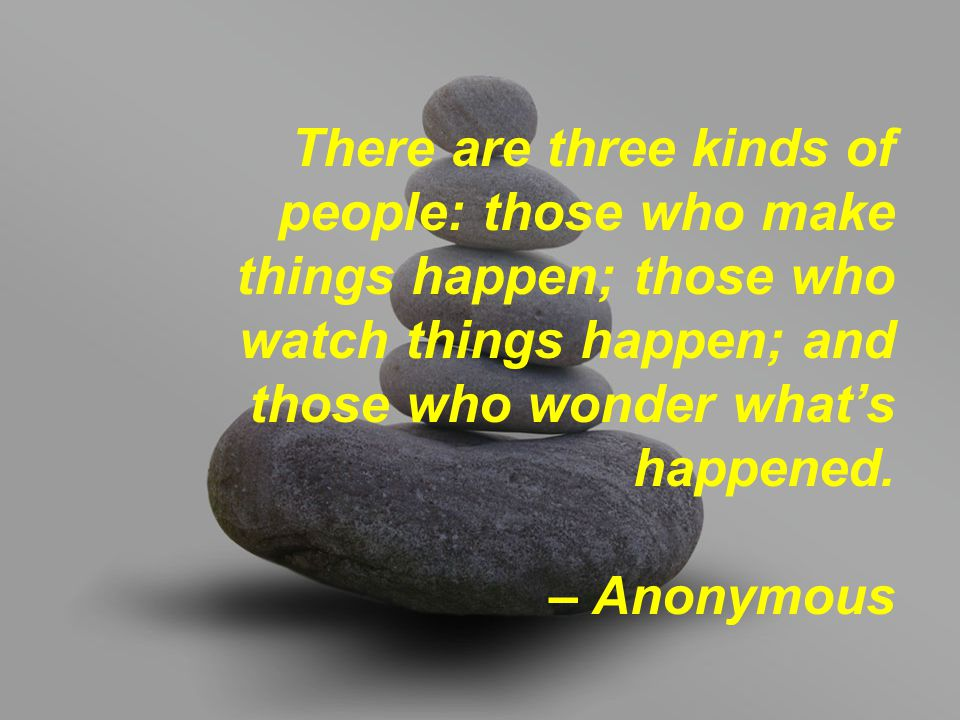 There are three kinds of people: those who make things happen; those who watch things happen; and those who wonder what's happened.