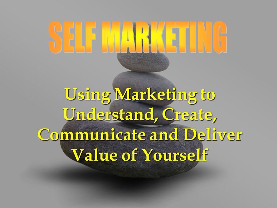 SELF MARKETING Using Marketing to Understand, Create, Communicate and Deliver Value of Yourself