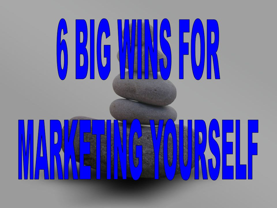 6 BIG WINS FOR MARKETING YOURSELF