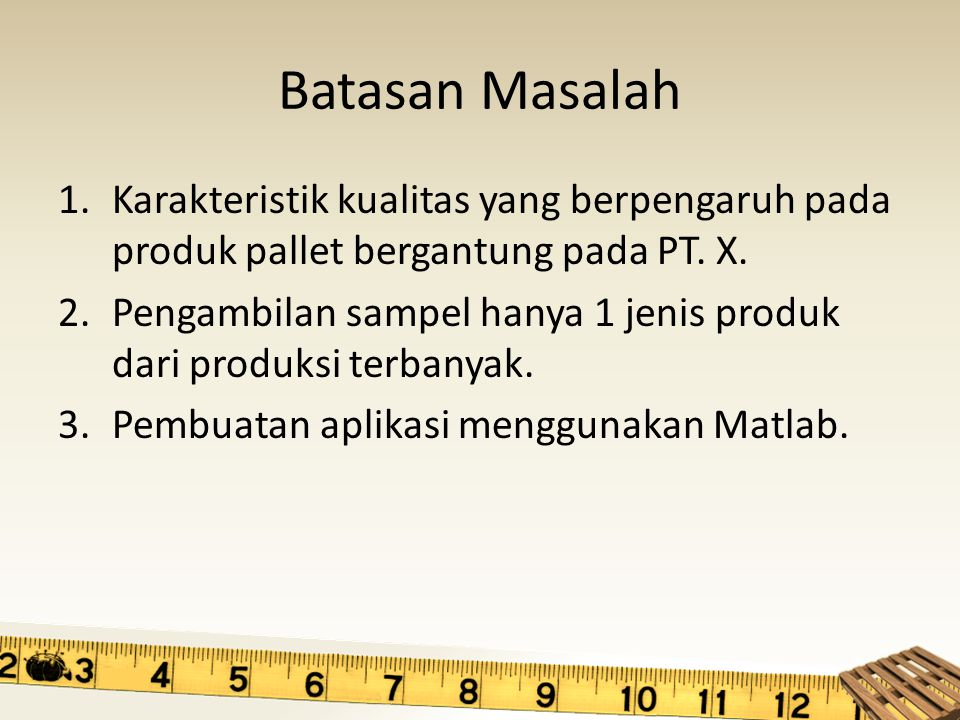 Batasan Masalah Karakteristik kualitas yang berpengaruh pada produk pallet bergantung pada PT. X.