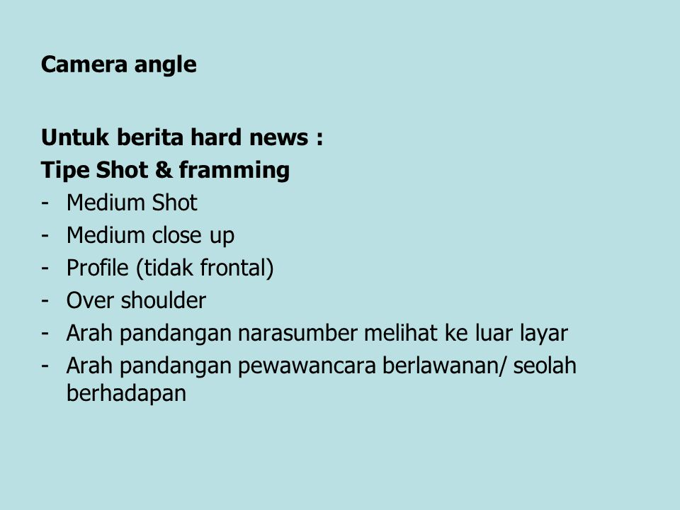 Camera angle Untuk berita hard news : Tipe Shot & framming. Medium Shot. Medium close up. Profile (tidak frontal)