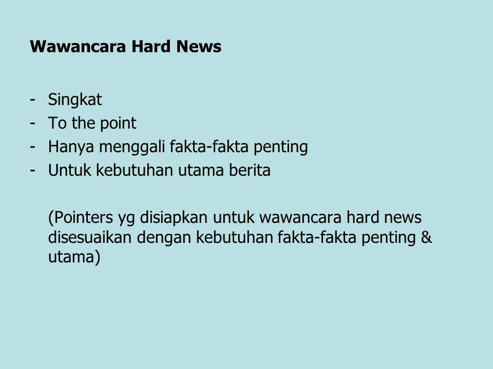Wawancara Hard News Singkat. To the point. Hanya menggali fakta-fakta penting. Untuk kebutuhan utama berita.