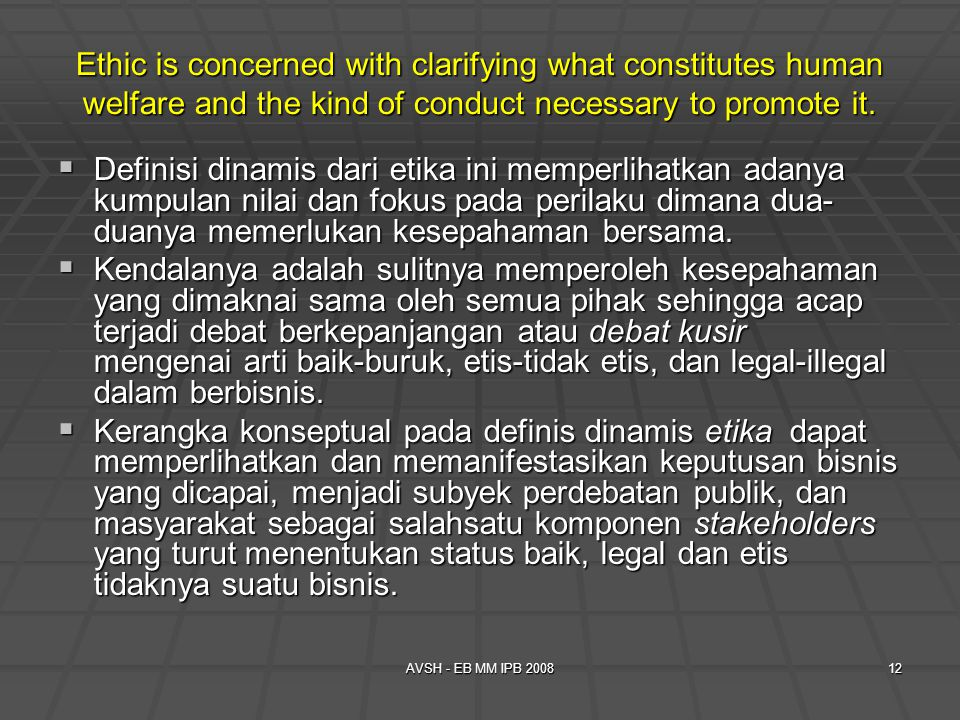 Ethic is concerned with clarifying what constitutes human welfare and the kind of conduct necessary to promote it.
