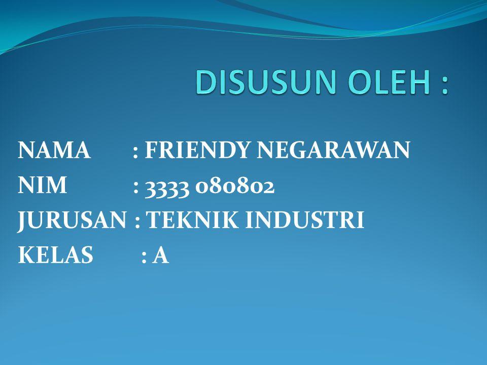 DISUSUN OLEH : NAMA : FRIENDY NEGARAWAN NIM : 3333 080802