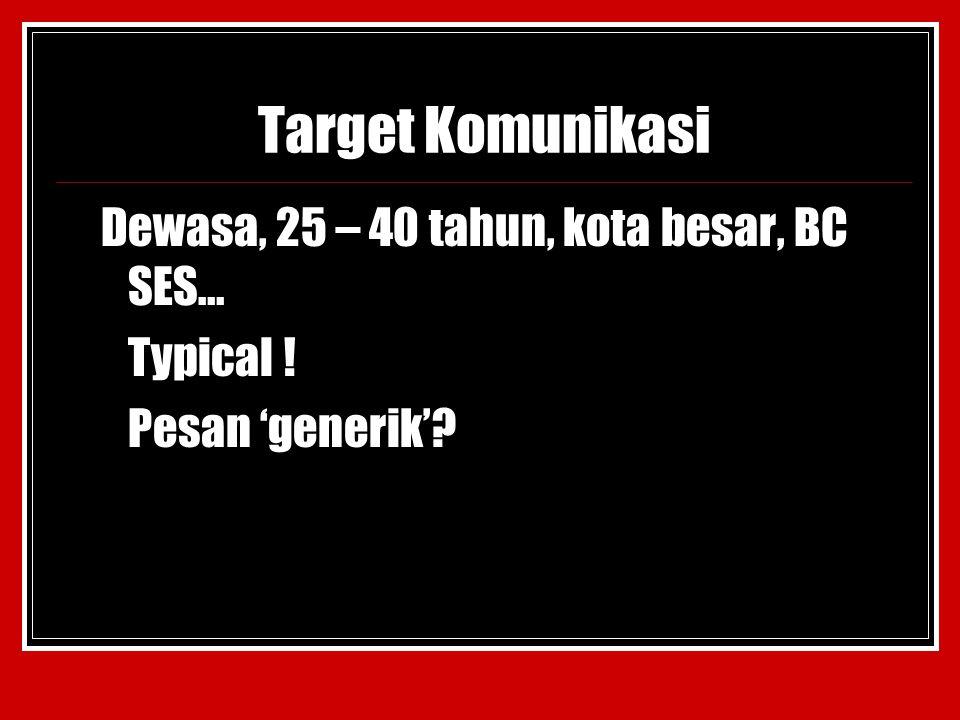 Target Komunikasi Dewasa, 25 – 40 tahun, kota besar, BC SES… Typical !