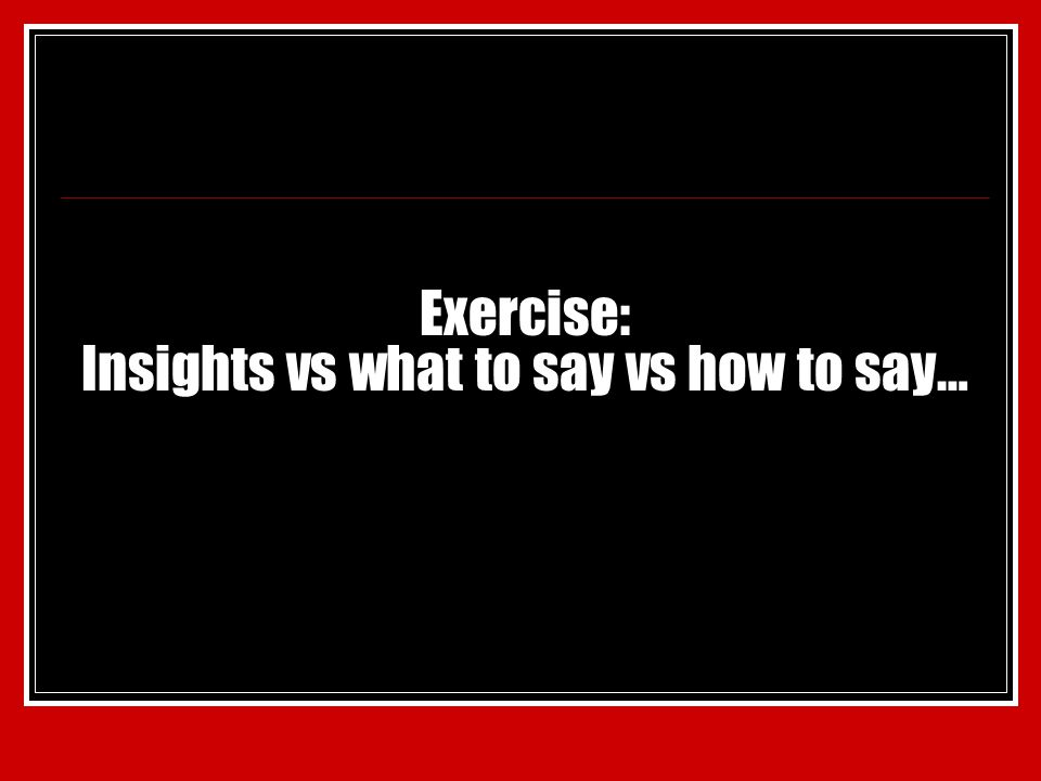 Exercise: Insights vs what to say vs how to say…