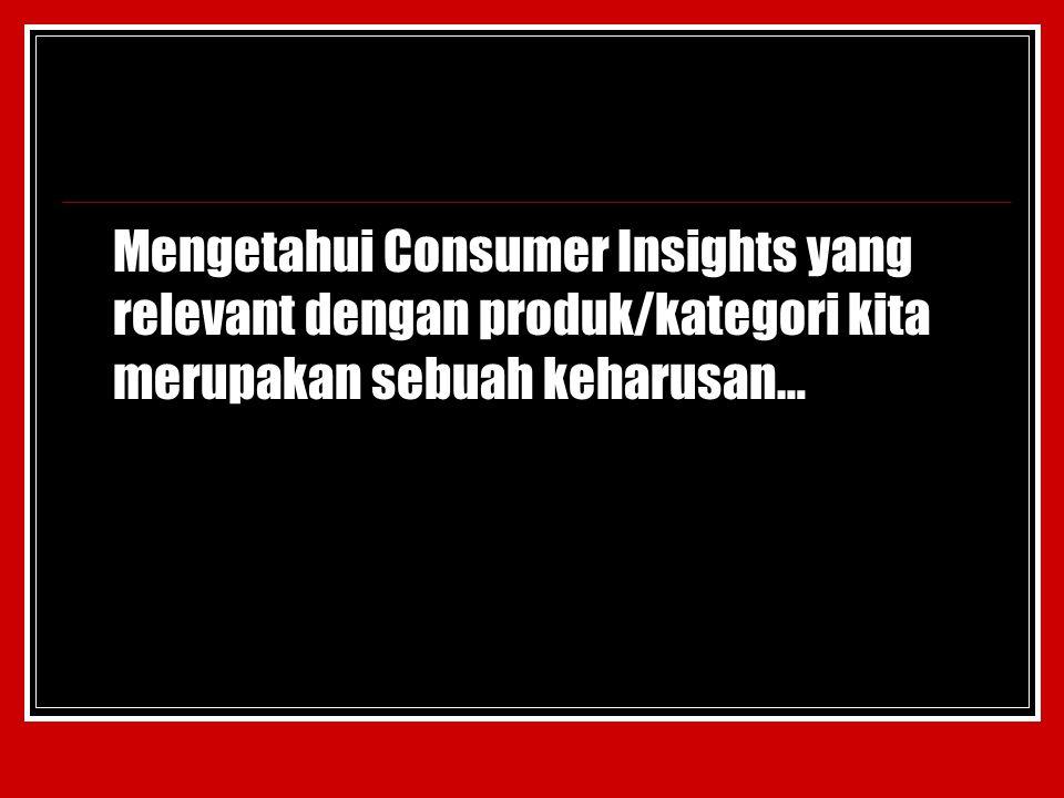 Mengetahui Consumer Insights yang relevant dengan produk/kategori kita merupakan sebuah keharusan…