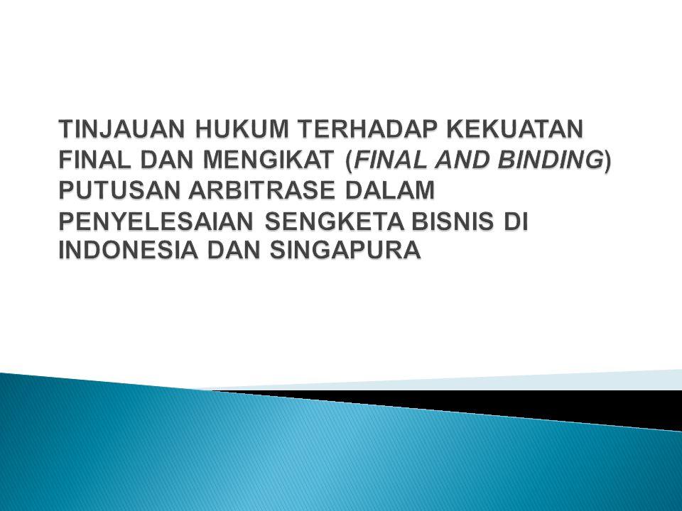 TINJAUAN HUKUM TERHADAP KEKUATAN FINAL DAN MENGIKAT (FINAL AND BINDING) PUTUSAN ARBITRASE DALAM PENYELESAIAN SENGKETA BISNIS DI INDONESIA DAN SINGAPURA