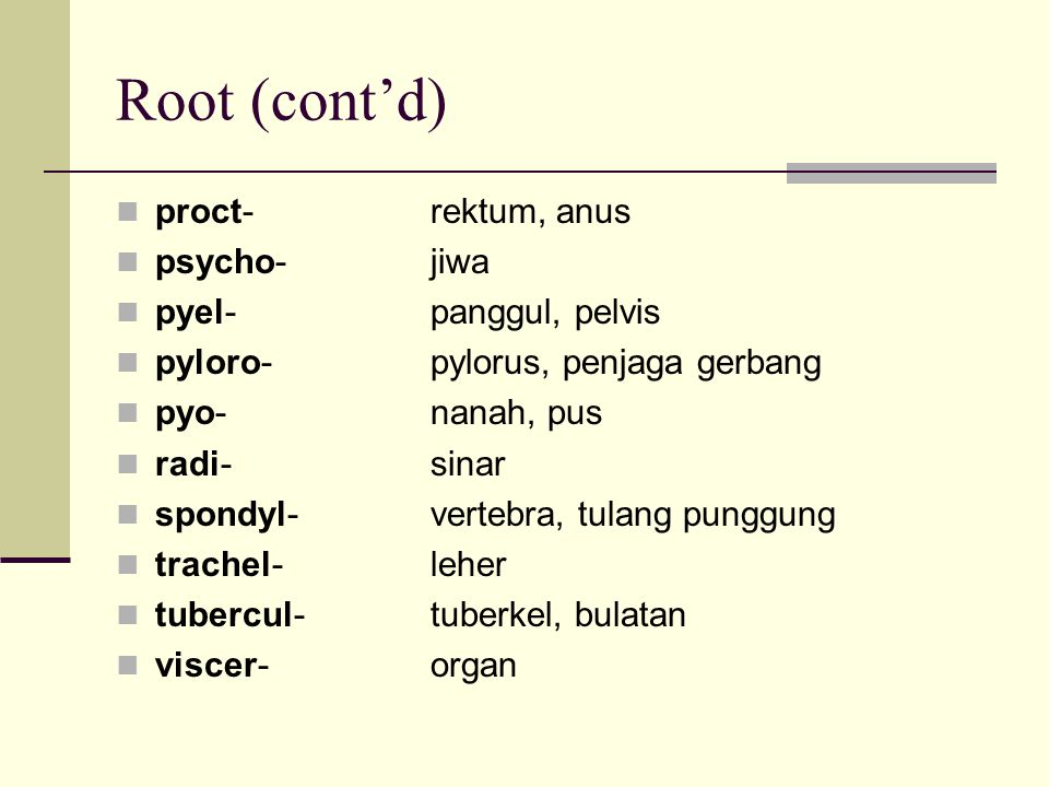 Root (cont'd) proct- rektum, anus psycho- jiwa pyel- panggul, pelvis