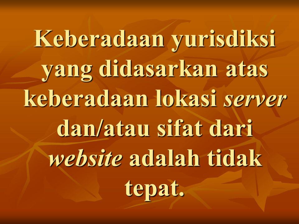 Keberadaan yurisdiksi yang didasarkan atas keberadaan lokasi server dan/atau sifat dari website adalah tidak tepat.