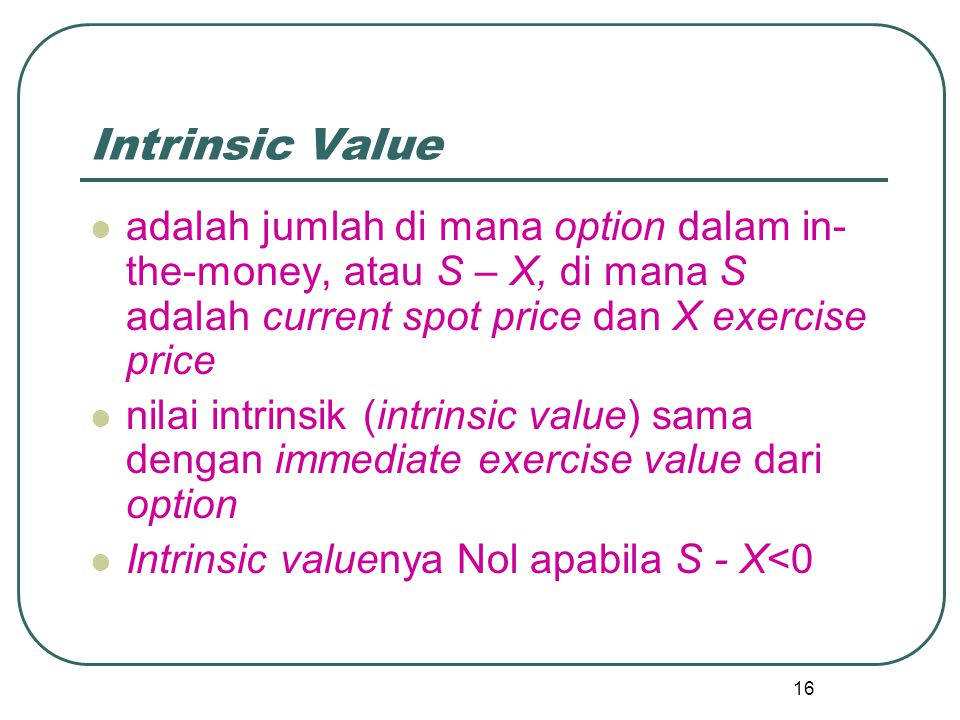 Intrinsic Value adalah jumlah di mana option dalam in-the-money, atau S – X, di mana S adalah current spot price dan X exercise price.