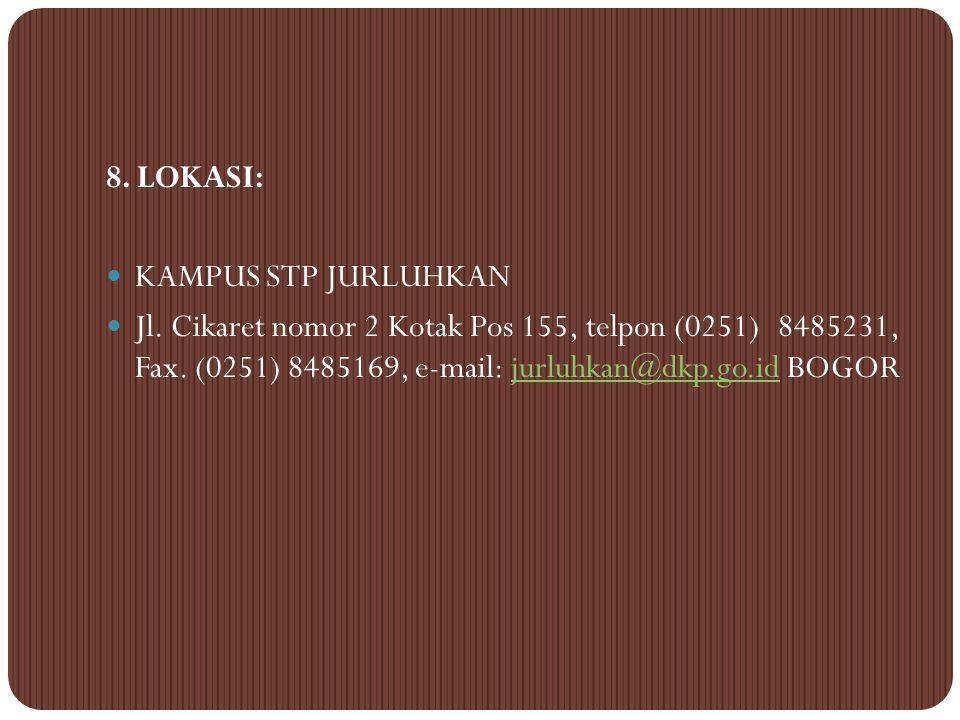 8. LOKASI: KAMPUS STP JURLUHKAN. Jl. Cikaret nomor 2 Kotak Pos 155, telpon (0251) 8485231, Fax. (0251) 8485169, e-mail: jurluhkan@dkp.go.id BOGOR.