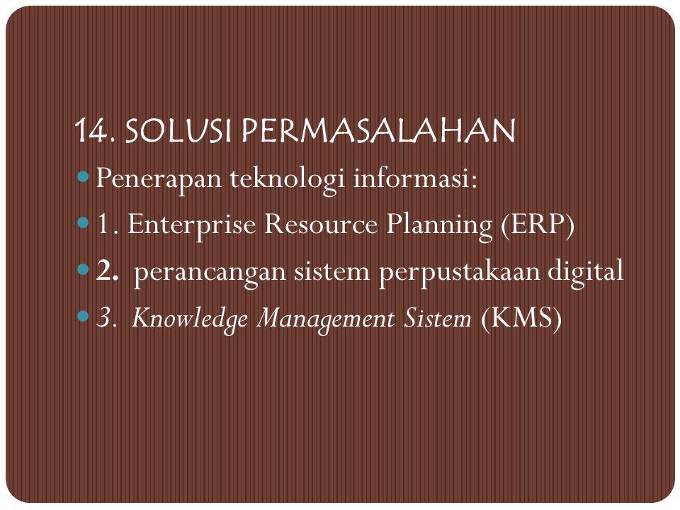 14. SOLUSI PERMASALAHAN Penerapan teknologi informasi: 1. Enterprise Resource Planning (ERP) 2. perancangan sistem perpustakaan digital.