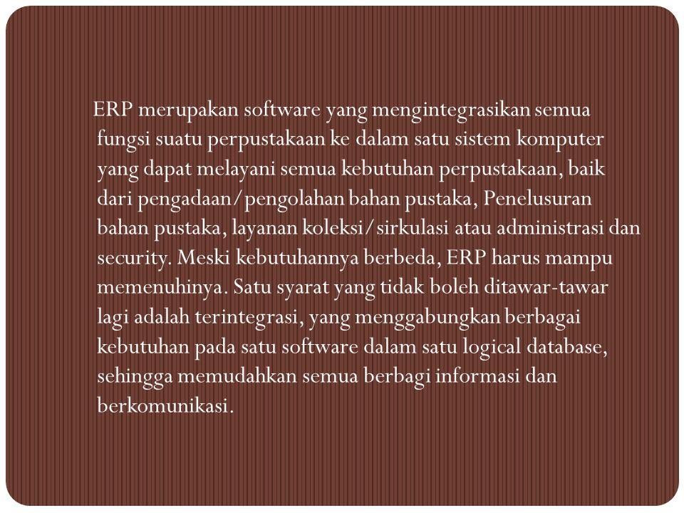 ERP merupakan software yang mengintegrasikan semua fungsi suatu perpustakaan ke dalam satu sistem komputer yang dapat melayani semua kebutuhan perpustakaan, baik dari pengadaan/pengolahan bahan pustaka, Penelusuran bahan pustaka, layanan koleksi/sirkulasi atau administrasi dan security.