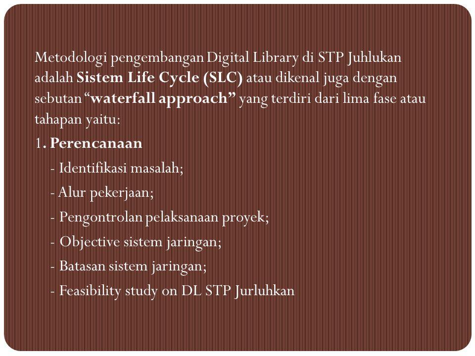 Metodologi pengembangan Digital Library di STP Juhlukan adalah Sistem Life Cycle (SLC) atau dikenal juga dengan sebutan waterfall approach yang terdiri dari lima fase atau tahapan yaitu: 1.