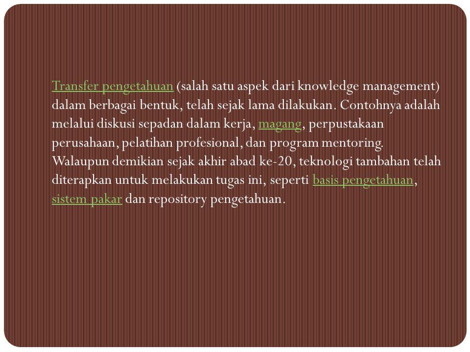 Transfer pengetahuan (salah satu aspek dari knowledge management) dalam berbagai bentuk, telah sejak lama dilakukan.