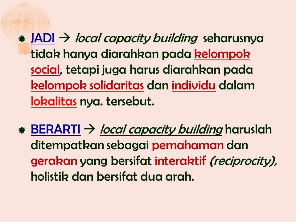 JADI  local capacity building seharusnya tidak hanya diarahkan pada kelompok social, tetapi juga harus diarahkan pada kelompok solidaritas dan individu dalam lokalitas nya. tersebut.