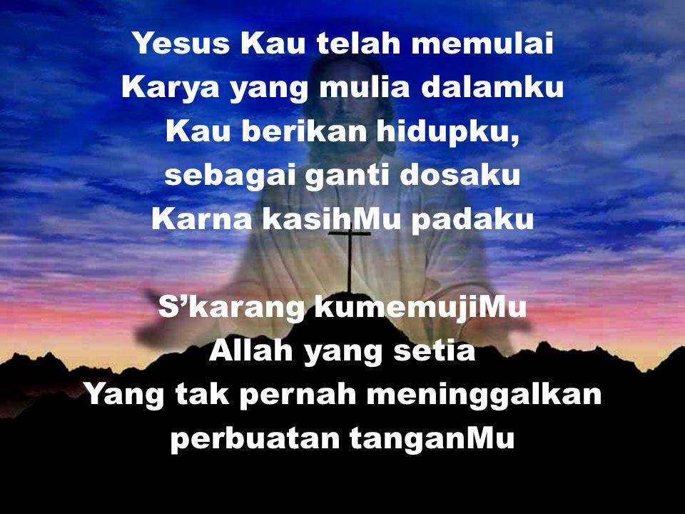 Yesus Kau telah memulai Karya yang mulia dalamku Kau berikan hidupku,