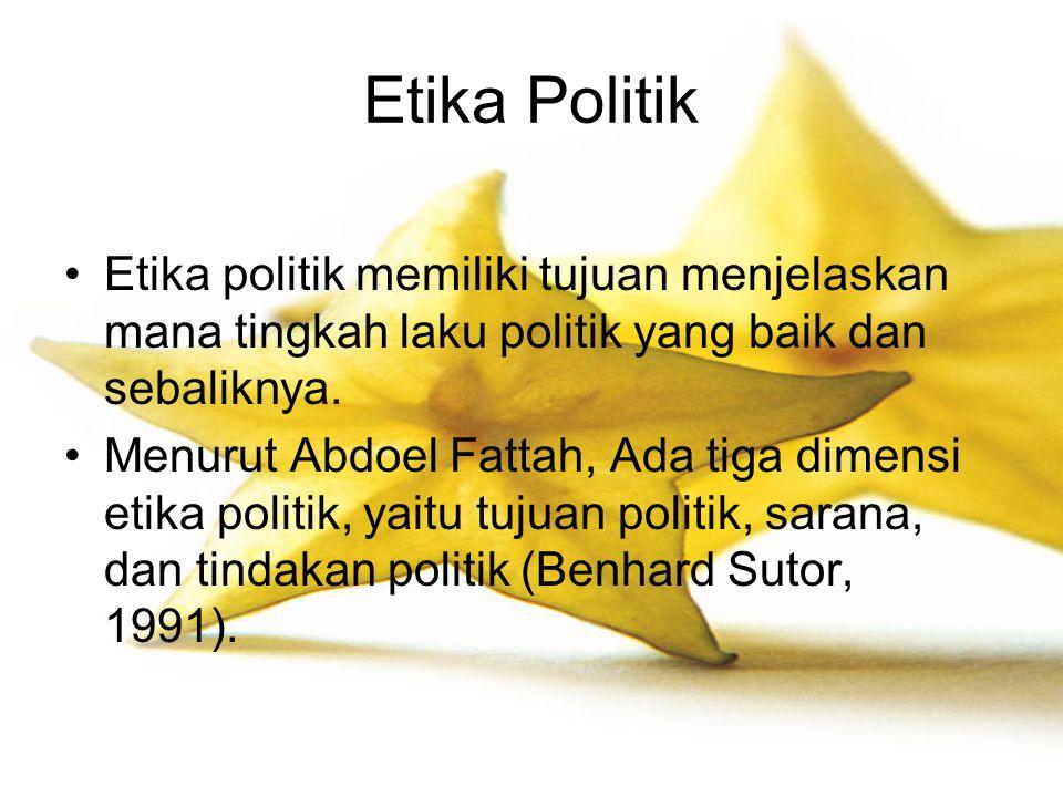 Etika Politik Etika politik memiliki tujuan menjelaskan mana tingkah laku politik yang baik dan sebaliknya.