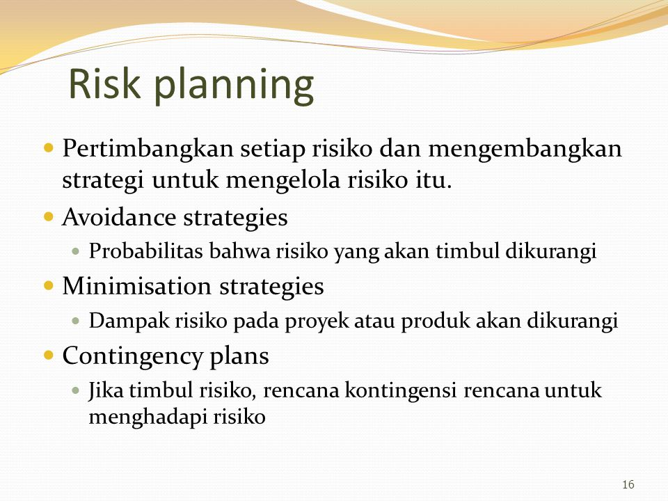 Risk planning Pertimbangkan setiap risiko dan mengembangkan strategi untuk mengelola risiko itu. Avoidance strategies.