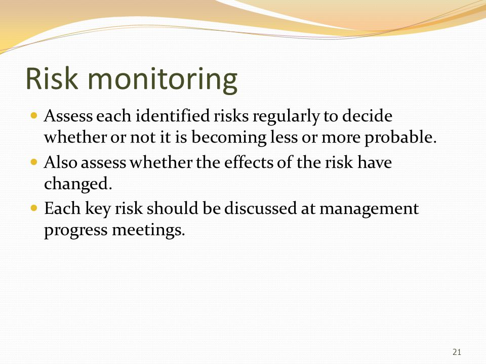 Risk monitoring Assess each identified risks regularly to decide whether or not it is becoming less or more probable.