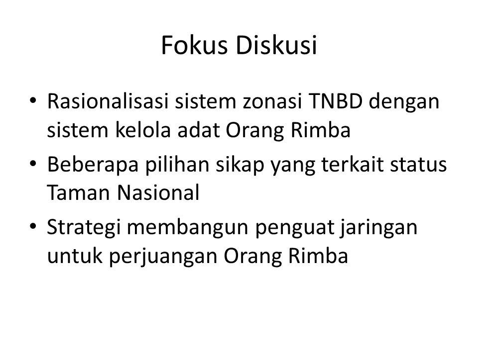 Fokus Diskusi Rasionalisasi sistem zonasi TNBD dengan sistem kelola adat Orang Rimba. Beberapa pilihan sikap yang terkait status Taman Nasional.