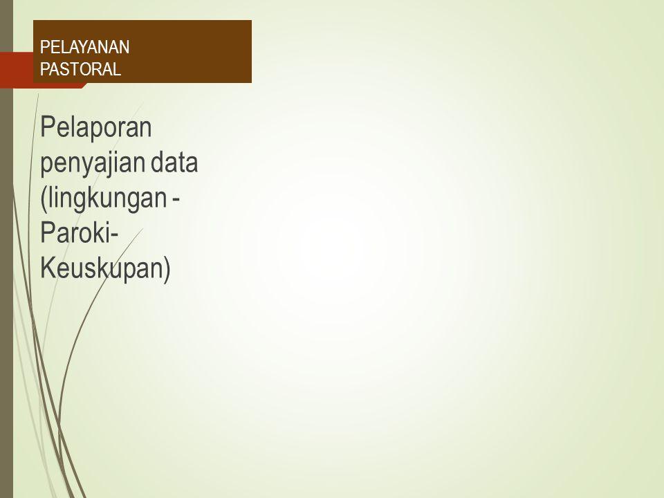 Pelaporan penyajian data (lingkungan - Paroki- Keuskupan)