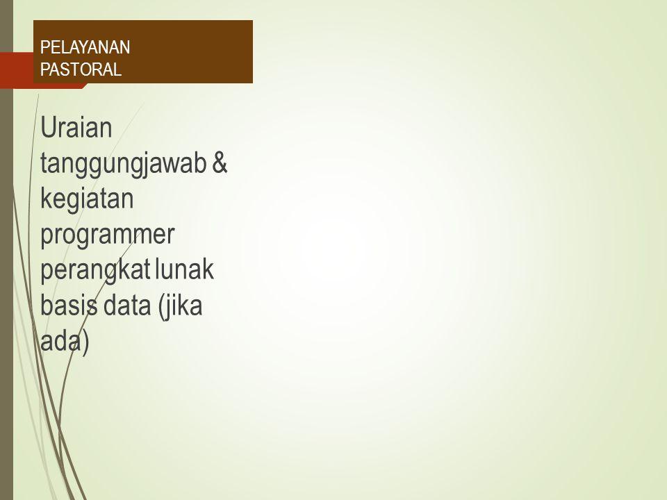 PELAYANAN PASTORAL Uraian tanggungjawab & kegiatan programmer perangkat lunak basis data (jika ada)