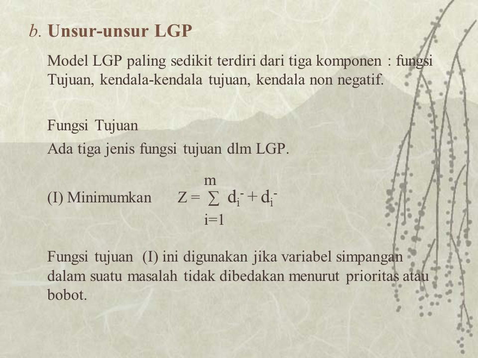 b. Unsur-unsur LGP Model LGP paling sedikit terdiri dari tiga komponen : fungsi Tujuan, kendala-kendala tujuan, kendala non negatif.