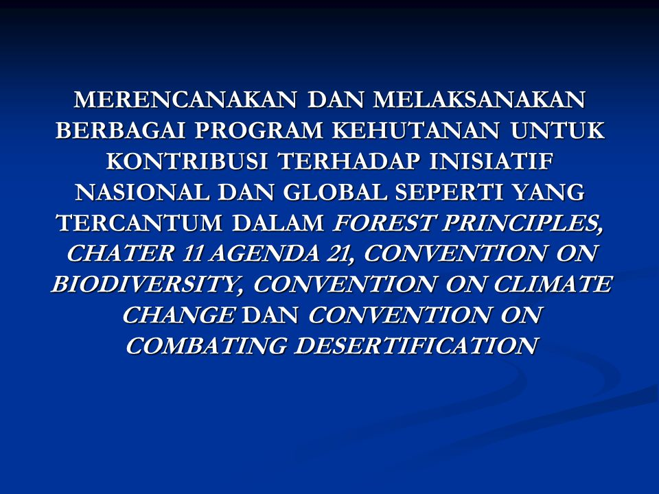 MERENCANAKAN DAN MELAKSANAKAN BERBAGAI PROGRAM KEHUTANAN UNTUK KONTRIBUSI TERHADAP INISIATIF NASIONAL DAN GLOBAL SEPERTI YANG TERCANTUM DALAM FOREST PRINCIPLES, CHATER 11 AGENDA 21, CONVENTION ON BIODIVERSITY, CONVENTION ON CLIMATE CHANGE DAN CONVENTION ON COMBATING DESERTIFICATION