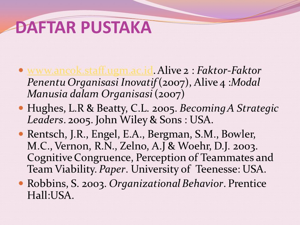 DAFTAR PUSTAKA www.ancok.staff.ugm.ac.id. Alive 2 : Faktor-Faktor Penentu Organisasi Inovatif (2007), Alive 4 :Modal Manusia dalam Organisasi (2007)