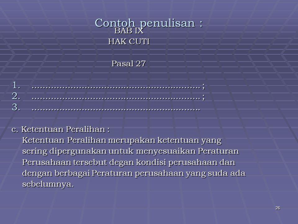 Contoh penulisan : BAB IX HAK CUTI Pasal 27 ……………………………………………………. ;
