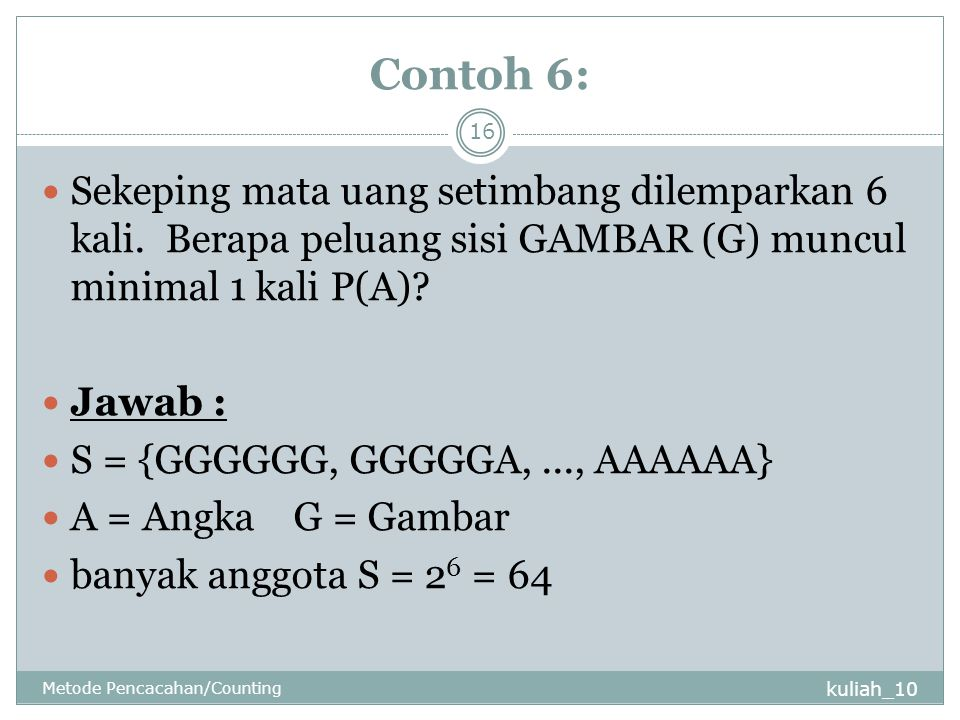 Contoh 6: Sekeping mata uang setimbang dilemparkan 6 kali. Berapa peluang sisi GAMBAR (G) muncul minimal 1 kali P(A)