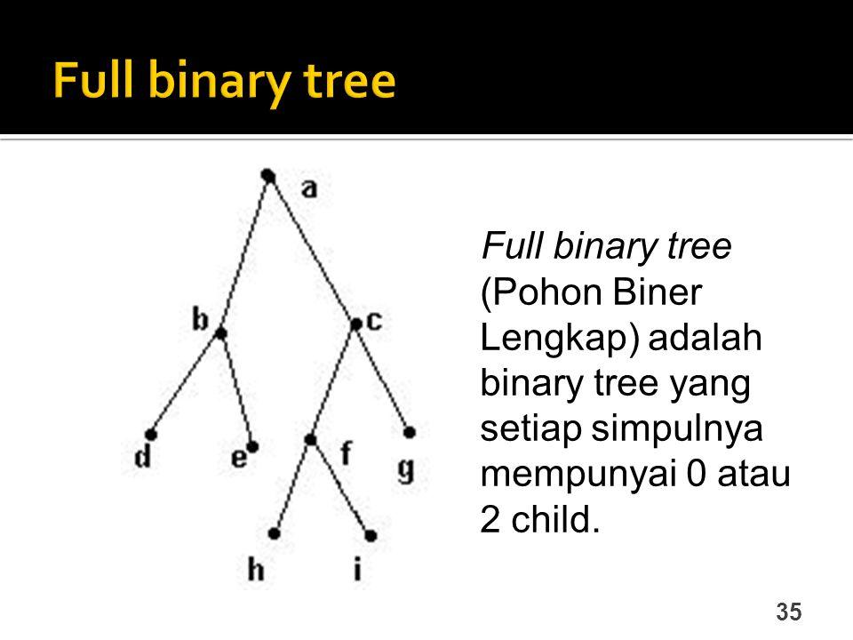 Full binary tree Full binary tree (Pohon Biner Lengkap) adalah binary tree yang setiap simpulnya mempunyai 0 atau 2 child.