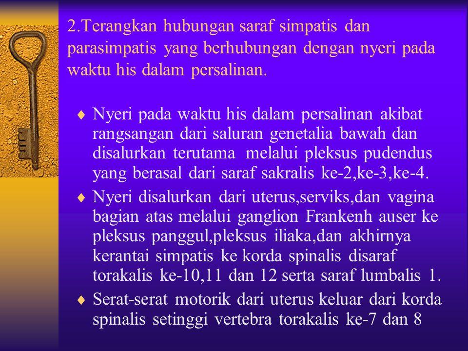 2.Terangkan hubungan saraf simpatis dan parasimpatis yang berhubungan dengan nyeri pada waktu his dalam persalinan.