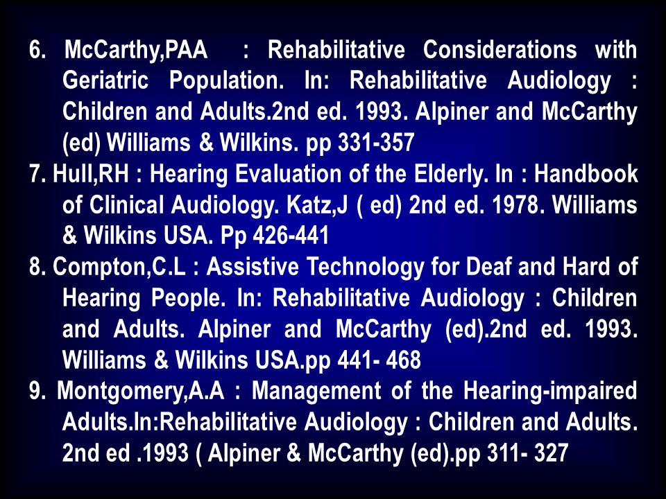 6. McCarthy,PAA : Rehabilitative Considerations with Geriatric Population. In: Rehabilitative Audiology : Children and Adults.2nd ed. 1993. Alpiner and McCarthy (ed) Williams & Wilkins. pp 331-357