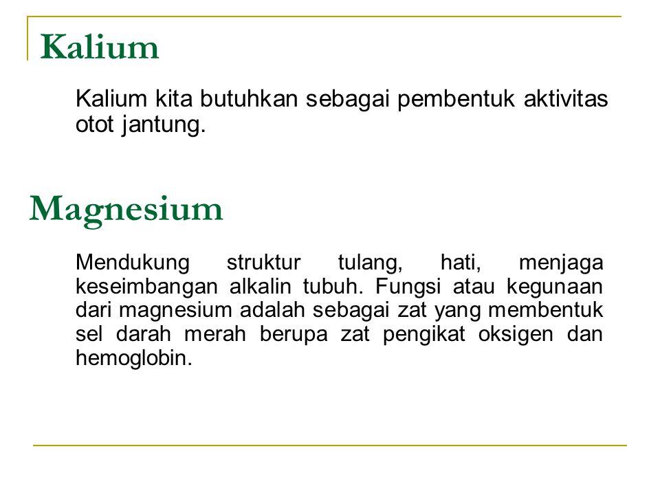 Kalium Kalium kita butuhkan sebagai pembentuk aktivitas otot jantung. Magnesium.