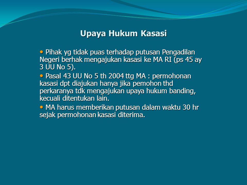 Upaya Hukum Kasasi Pihak yg tidak puas terhadap putusan Pengadilan Negeri berhak mengajukan kasasi ke MA RI (ps 45 ay 3 UU No 5).