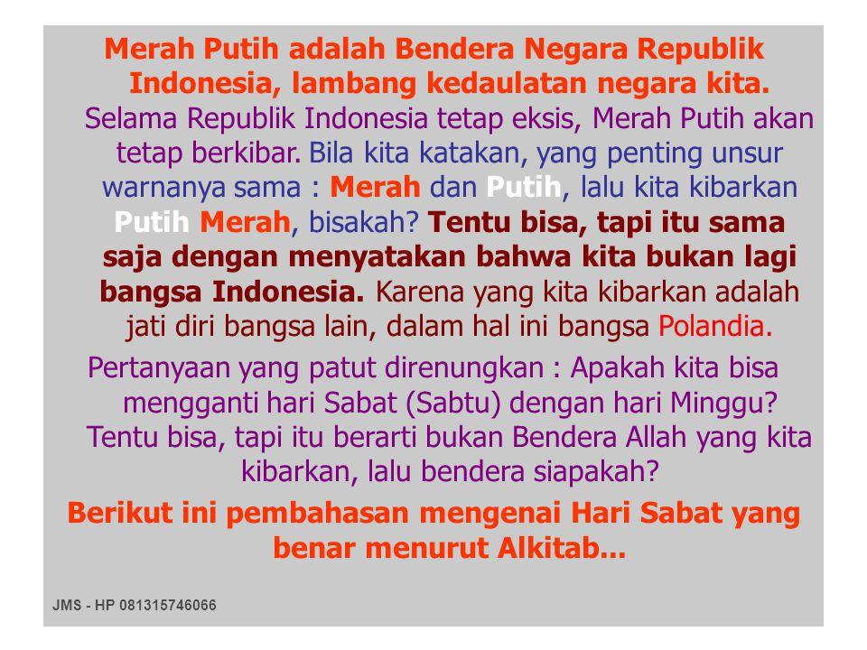 Merah Putih adalah Bendera Negara Republik Indonesia, lambang kedaulatan negara kita. Selama Republik Indonesia tetap eksis, Merah Putih akan tetap berkibar. Bila kita katakan, yang penting unsur warnanya sama : Merah dan Putih, lalu kita kibarkan Putih Merah, bisakah Tentu bisa, tapi itu sama saja dengan menyatakan bahwa kita bukan lagi bangsa Indonesia. Karena yang kita kibarkan adalah jati diri bangsa lain, dalam hal ini bangsa Polandia.
