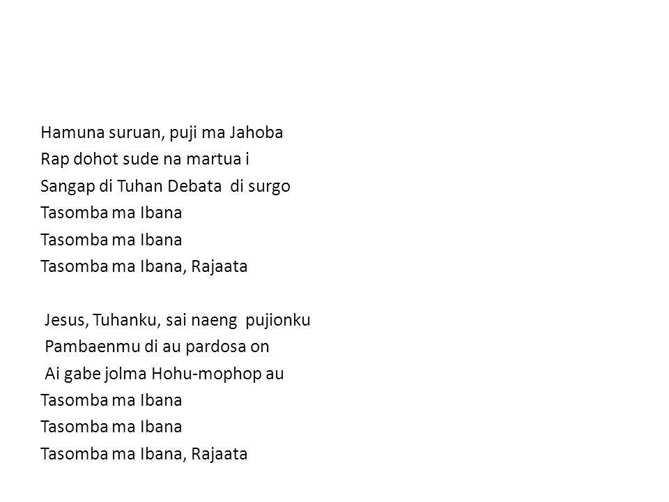 Hamuna suruan, puji ma Jahoba Rap dohot sude na martua i Sangap di Tuhan Debata di surgo Tasomba ma Ibana Tasomba ma Ibana, Rajaata Jesus, Tuhanku, sai naeng pujionku Pambaenmu di au pardosa on Ai gabe jolma Hohu-mophop au