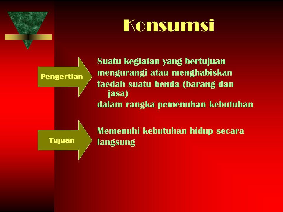 Konsumsi Suatu kegiatan yang bertujuan mengurangi atau menghabiskan