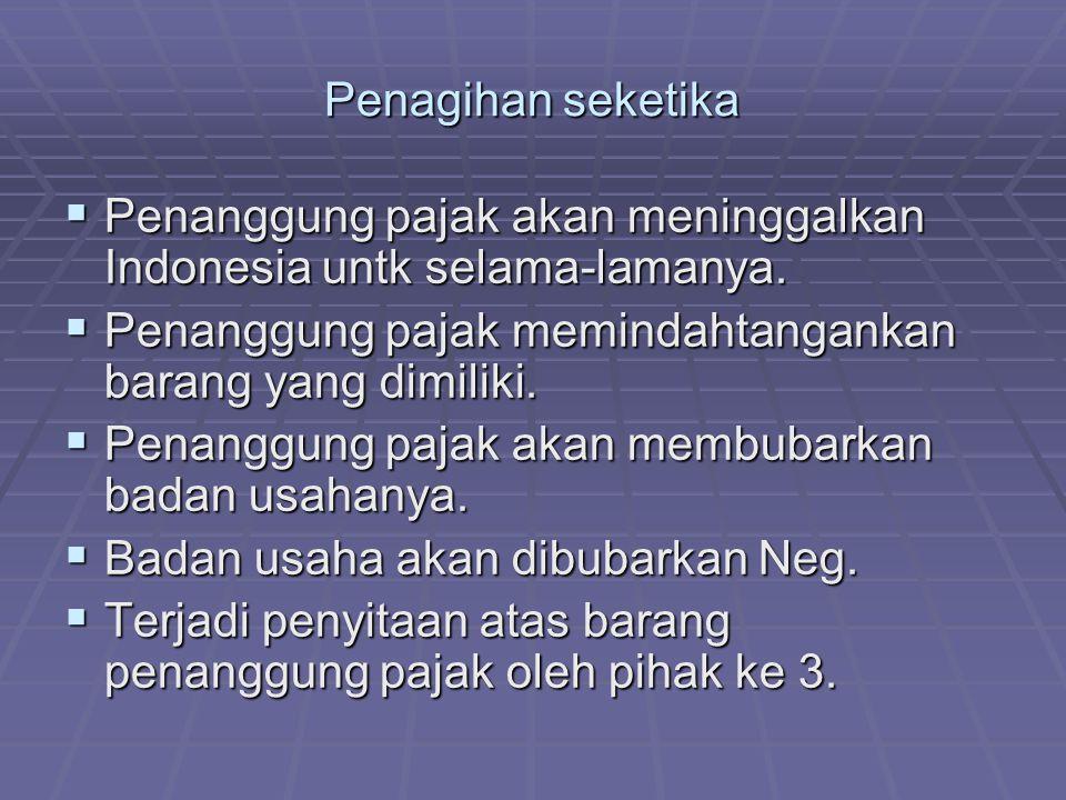Penagihan seketika Penanggung pajak akan meninggalkan Indonesia untk selama-lamanya. Penanggung pajak memindahtangankan barang yang dimiliki.