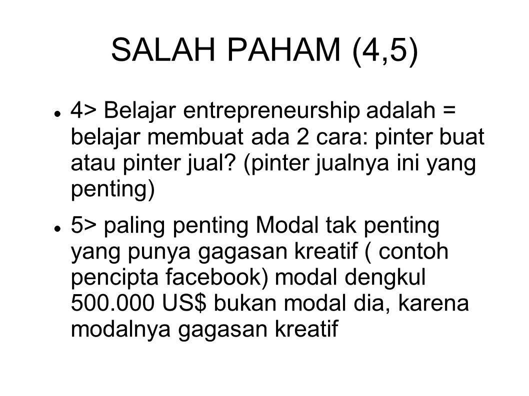 SALAH PAHAM (4,5) 4> Belajar entrepreneurship adalah = belajar membuat ada 2 cara: pinter buat atau pinter jual (pinter jualnya ini yang penting)
