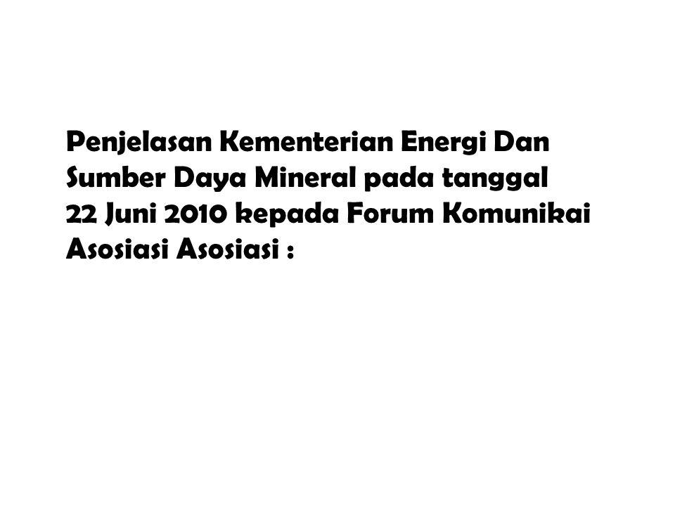Penjelasan Kementerian Energi Dan Sumber Daya Mineral pada tanggal 22 Juni 2010 kepada Forum Komunikai Asosiasi Asosiasi :