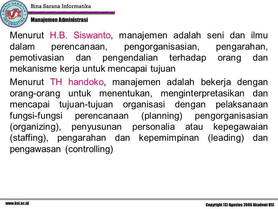 Menurut H.B. Siswanto, manajemen adalah seni dan ilmu dalam perencanaan, pengorganisasian, pengarahan, pemotivasian dan pengendalian terhadap orang dan mekanisme kerja untuk mencapai tujuan