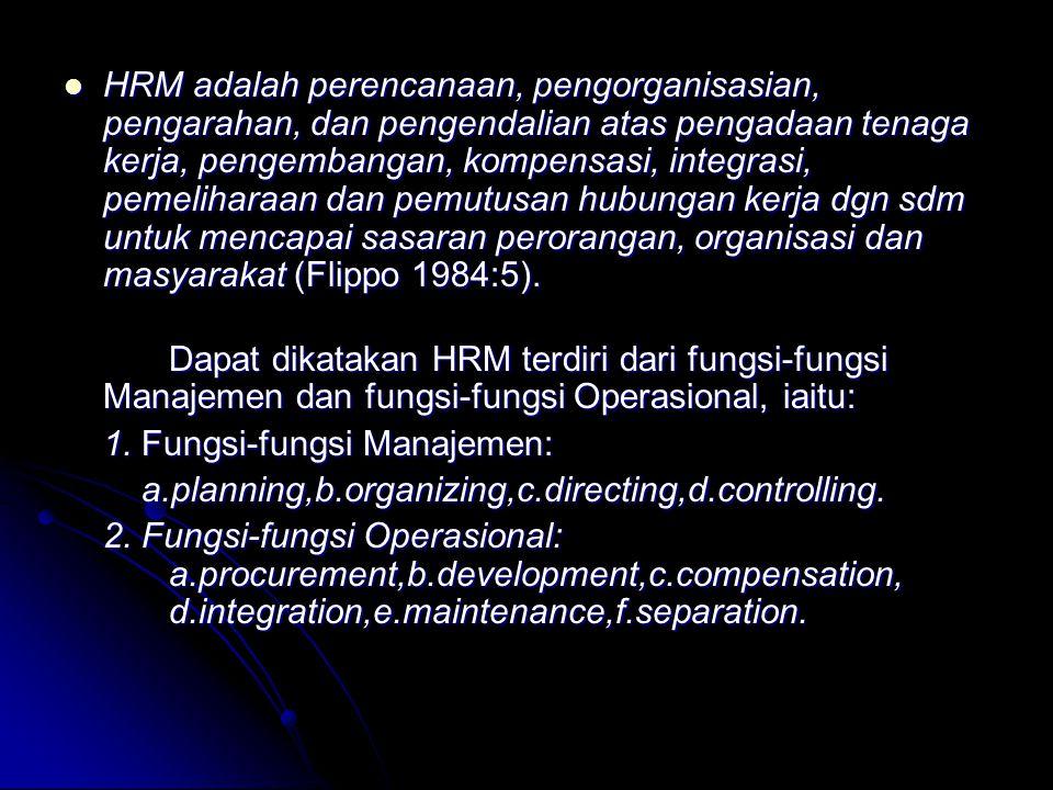 HRM adalah perencanaan, pengorganisasian, pengarahan, dan pengendalian atas pengadaan tenaga kerja, pengembangan, kompensasi, integrasi, pemeliharaan dan pemutusan hubungan kerja dgn sdm untuk mencapai sasaran perorangan, organisasi dan masyarakat (Flippo 1984:5).